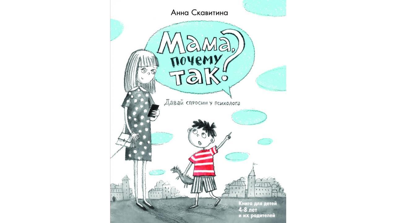 Анна Скавитина «Мама, почему так? Давай спросим у психолога». Книга для детей 4–8 лет и их родителей. Центр гуманитарных инициатив, 2021